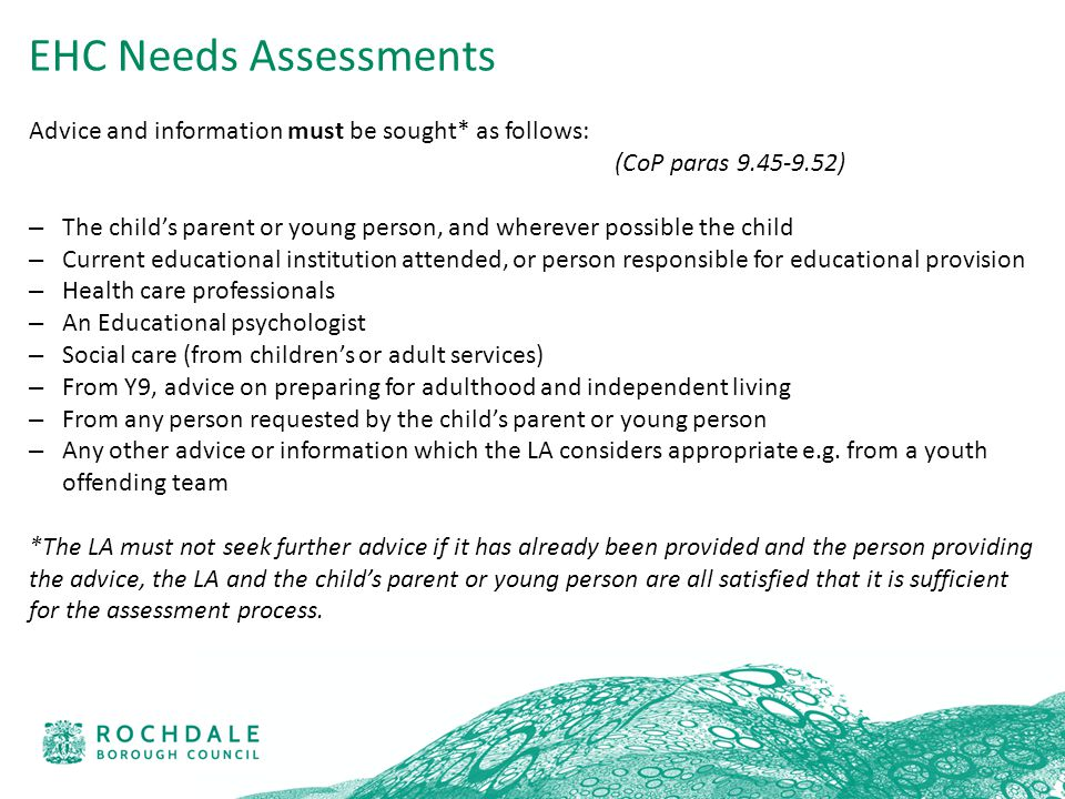 Advice and information must be sought* as follows: (CoP paras 9.45-9.52) – The child's parent or young person, and wherever possible the child – Current educational institution attended, or person responsible for educational provision – Health care professionals – An Educational psychologist – Social care (from children's or adult services) – From Y9, advice on preparing for adulthood and independent living – From any person requested by the child's parent or young person – Any other advice or information which the LA considers appropriate e.g.