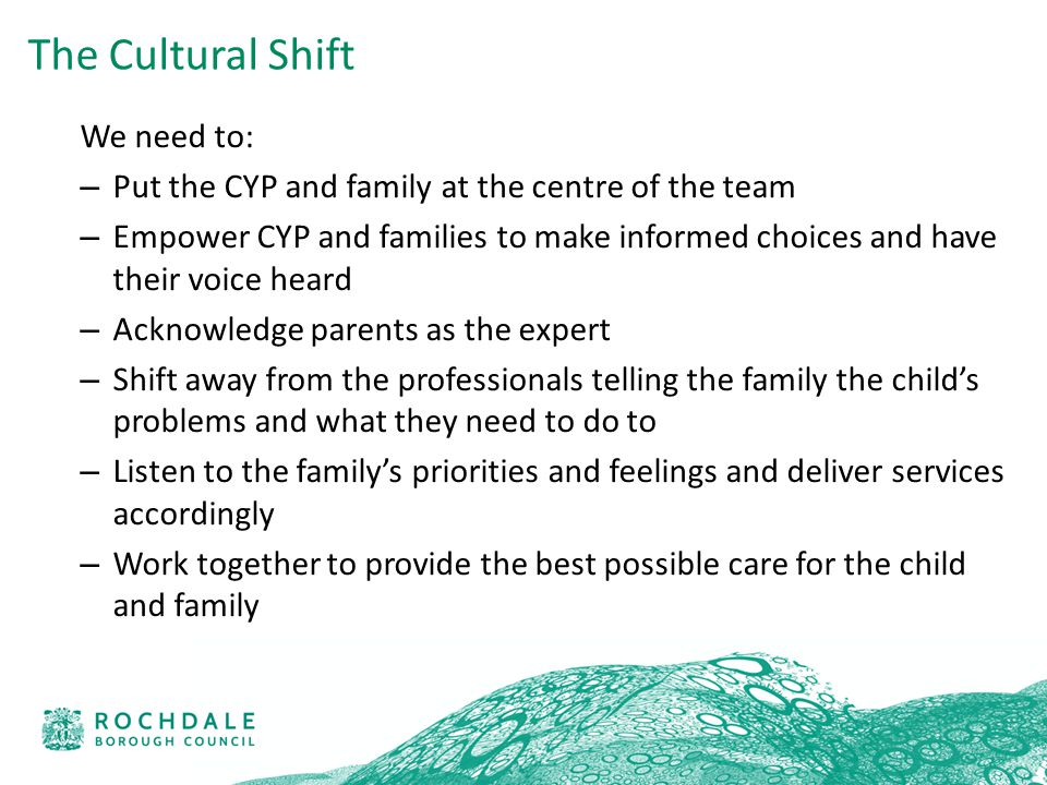 We need to: – Put the CYP and family at the centre of the team – Empower CYP and families to make informed choices and have their voice heard – Acknowledge parents as the expert – Shift away from the professionals telling the family the child's problems and what they need to do to – Listen to the family's priorities and feelings and deliver services accordingly – Work together to provide the best possible care for the child and family The Cultural Shift