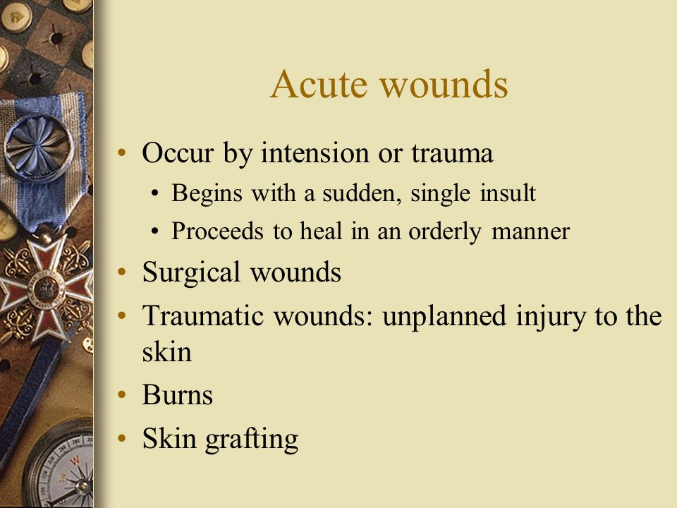 Acute wounds Occur by intension or trauma Begins with a sudden, single insult Proceeds to heal in an orderly manner Surgical wounds Traumatic wounds: unplanned injury to the skin Burns Skin grafting