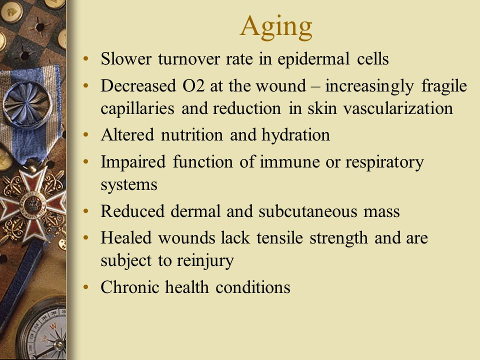 Aging Slower turnover rate in epidermal cells Decreased O2 at the wound – increasingly fragile capillaries and reduction in skin vascularization Altered nutrition and hydration Impaired function of immune or respiratory systems Reduced dermal and subcutaneous mass Healed wounds lack tensile strength and are subject to reinjury Chronic health conditions
