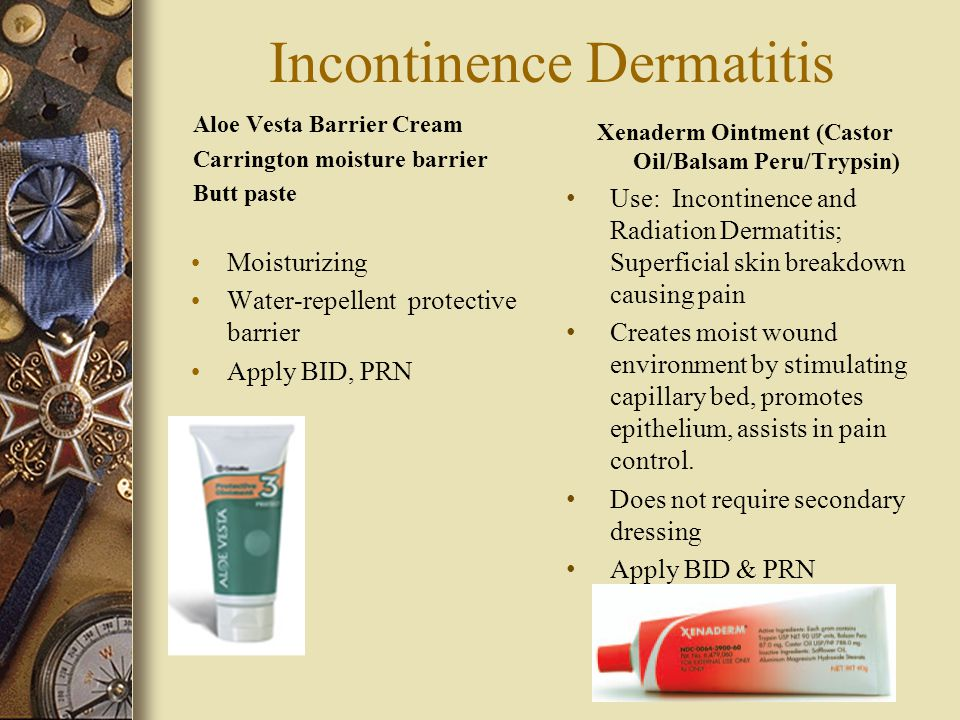 Incontinence Dermatitis Moisturizing Water-repellent protective barrier Apply BID, PRN Use: Incontinence and Radiation Dermatitis; Superficial skin breakdown causing pain Creates moist wound environment by stimulating capillary bed, promotes epithelium, assists in pain control.