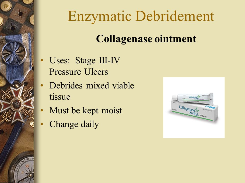 Enzymatic Debridement Uses: Stage III-IV Pressure Ulcers Debrides mixed viable tissue Must be kept moist Change daily Collagenase ointment