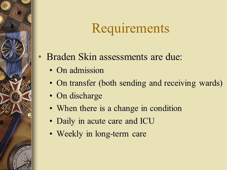 Requirements Braden Skin assessments are due: On admission On transfer (both sending and receiving wards) On discharge When there is a change in condition Daily in acute care and ICU Weekly in long-term care