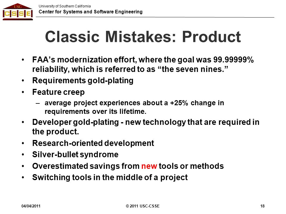 University of Southern California Center for Systems and Software Engineering Classic Mistakes: Product FAA's modernization effort, where the goal was 99.99999% reliability, which is referred to as the seven nines. Requirements gold-plating Feature creep –average project experiences about a +25% change in requirements over its lifetime.