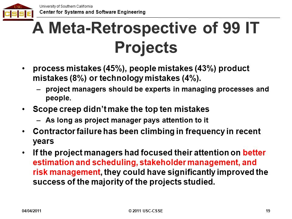 University of Southern California Center for Systems and Software Engineering A Meta-Retrospective of 99 IT Projects process mistakes (45%), people mistakes (43%) product mistakes (8%) or technology mistakes (4%).