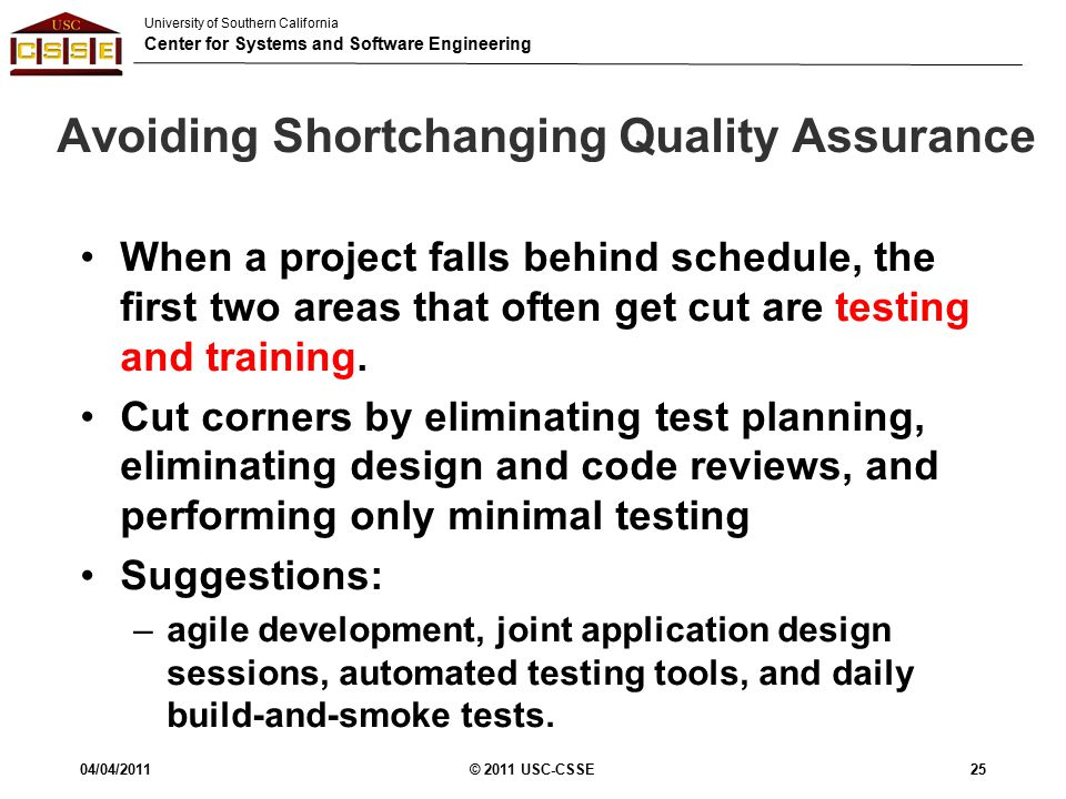 University of Southern California Center for Systems and Software Engineering Avoiding Shortchanging Quality Assurance When a project falls behind schedule, the first two areas that often get cut are testing and training.