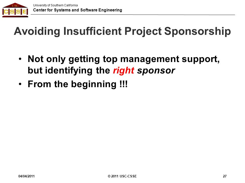 University of Southern California Center for Systems and Software Engineering Avoiding Insufficient Project Sponsorship Not only getting top management support, but identifying the right sponsor From the beginning !!.