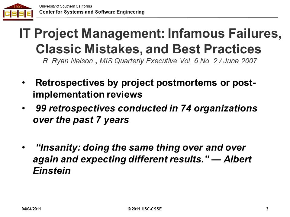 University of Southern California Center for Systems and Software Engineering IT Project Management: Infamous Failures, Classic Mistakes, and Best Practices R.