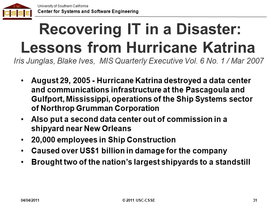 University of Southern California Center for Systems and Software Engineering Recovering IT in a Disaster: Lessons from Hurricane Katrina Iris Junglas, Blake Ives, MIS Quarterly Executive Vol.