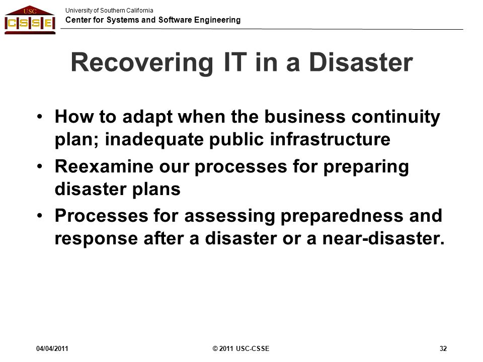 University of Southern California Center for Systems and Software Engineering Recovering IT in a Disaster How to adapt when the business continuity plan; inadequate public infrastructure Reexamine our processes for preparing disaster plans Processes for assessing preparedness and response after a disaster or a near-disaster.