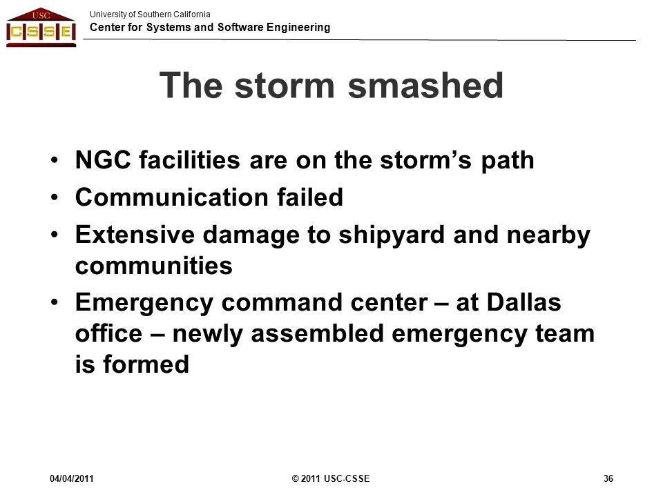 University of Southern California Center for Systems and Software Engineering The storm smashed NGC facilities are on the storm's path Communication failed Extensive damage to shipyard and nearby communities Emergency command center – at Dallas office – newly assembled emergency team is formed 04/04/2011© 2011 USC-CSSE36