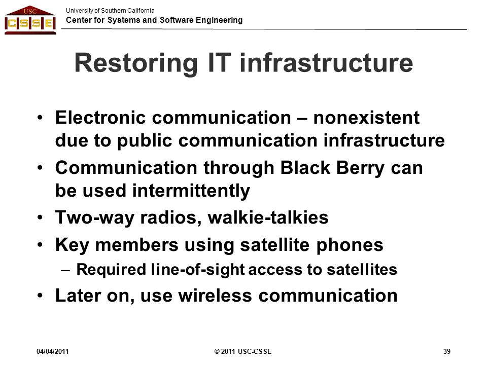 University of Southern California Center for Systems and Software Engineering Restoring IT infrastructure Electronic communication – nonexistent due to public communication infrastructure Communication through Black Berry can be used intermittently Two-way radios, walkie-talkies Key members using satellite phones –Required line-of-sight access to satellites Later on, use wireless communication 04/04/2011© 2011 USC-CSSE39