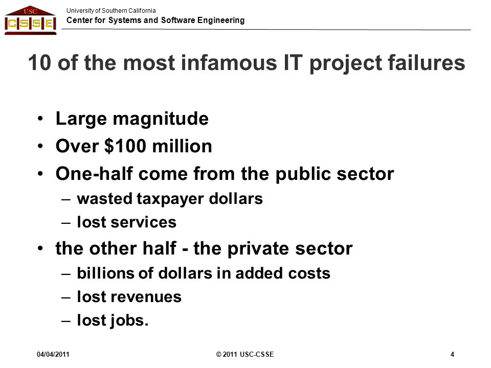 University of Southern California Center for Systems and Software Engineering 10 of the most infamous IT project failures Large magnitude Over $100 million One-half come from the public sector –wasted taxpayer dollars –lost services the other half - the private sector –billions of dollars in added costs –lost revenues –lost jobs.