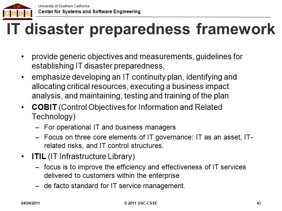 University of Southern California Center for Systems and Software Engineering IT disaster preparedness framework 04/04/2011© 2011 USC-CSSE43 provide generic objectives and measurements, guidelines for establishing IT disaster preparedness, emphasize developing an IT continuity plan, identifying and allocating critical resources, executing a business impact analysis, and maintaining, testing and training of the plan COBIT (Control Objectives for Information and Related Technology) –For operational IT and business managers –Focus on three core elements of IT governance: IT as an asset, IT- related risks, and IT control structures.