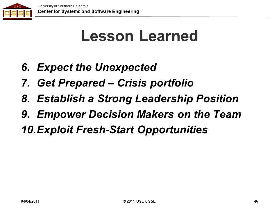 University of Southern California Center for Systems and Software Engineering Lesson Learned 6.Expect the Unexpected 7.Get Prepared – Crisis portfolio 8.Establish a Strong Leadership Position 9.Empower Decision Makers on the Team 10.Exploit Fresh-Start Opportunities 04/04/2011© 2011 USC-CSSE46