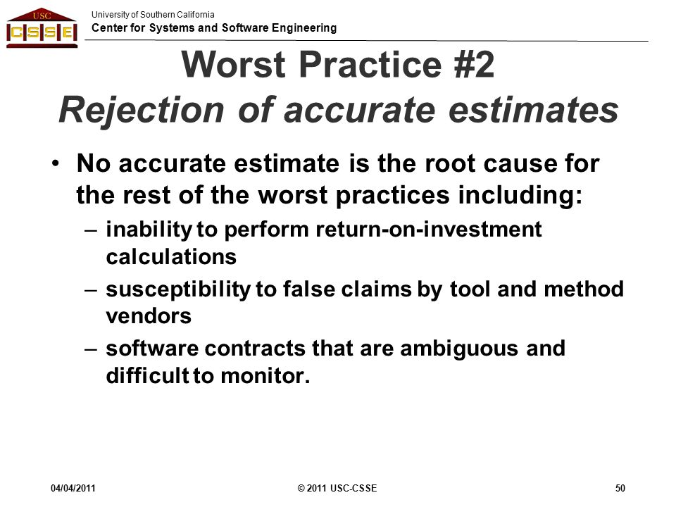 University of Southern California Center for Systems and Software Engineering Worst Practice #2 Rejection of accurate estimates No accurate estimate is the root cause for the rest of the worst practices including: –inability to perform return-on-investment calculations –susceptibility to false claims by tool and method vendors –software contracts that are ambiguous and difficult to monitor.
