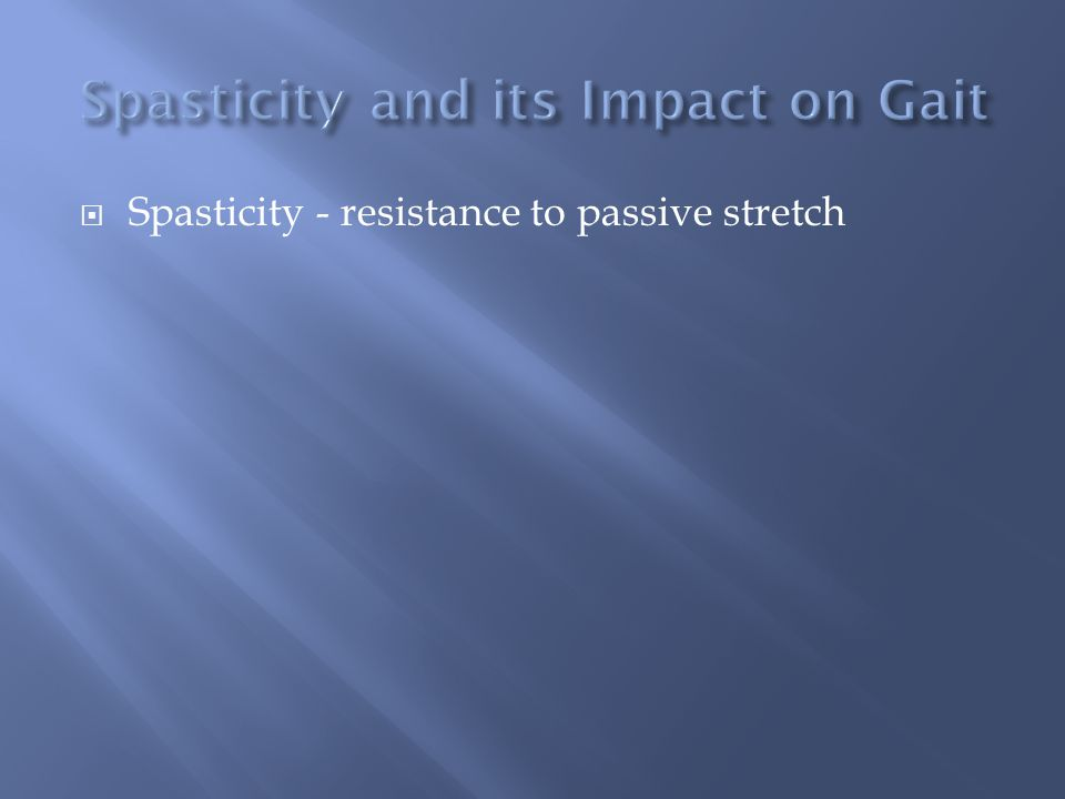  Spasticity - resistance to passive stretch