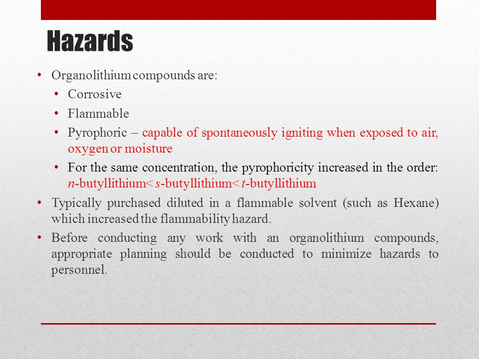 Hazards Organolithium compounds are: Corrosive Flammable Pyrophoric – capable of spontaneously igniting when exposed to air, oxygen or moisture For th