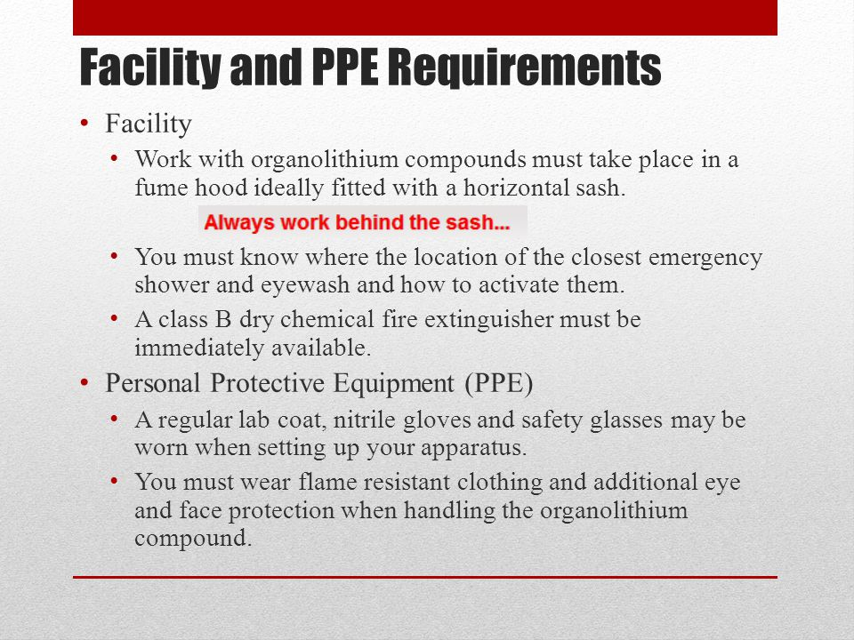 Facility and PPE Requirements Facility Work with organolithium compounds must take place in a fume hood ideally fitted with a horizontal sash. You mus