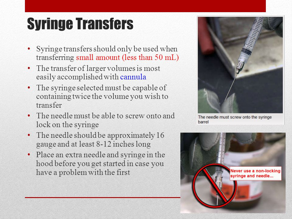 Syringe Transfers Syringe transfers should only be used when transferring small amount (less than 50 mL) The transfer of larger volumes is most easily accomplished with cannula The syringe selected must be capable of containing twice the volume you wish to transfer The needle must be able to screw onto and lock on the syringe The needle should be approximately 16 gauge and at least 8-12 inches long Place an extra needle and syringe in the hood before you get started in case you have a problem with the first