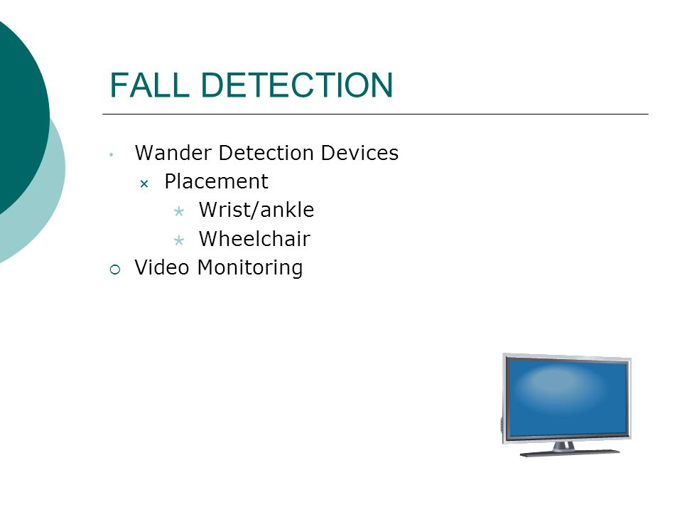FALL DETECTION Wander Detection Devices  Placement  Wrist/ankle  Wheelchair  Video Monitoring