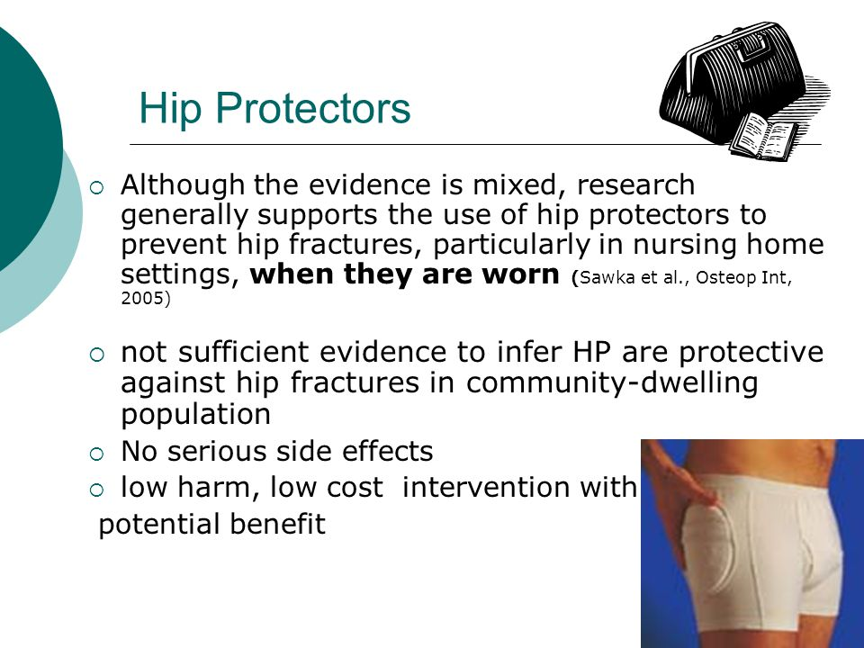 Hip Protectors  Although the evidence is mixed, research generally supports the use of hip protectors to prevent hip fractures, particularly in nursing home settings, when they are worn (Sawka et al., Osteop Int, 2005)  not sufficient evidence to infer HP are protective against hip fractures in community-dwelling population  No serious side effects  low harm, low cost intervention with potential benefit