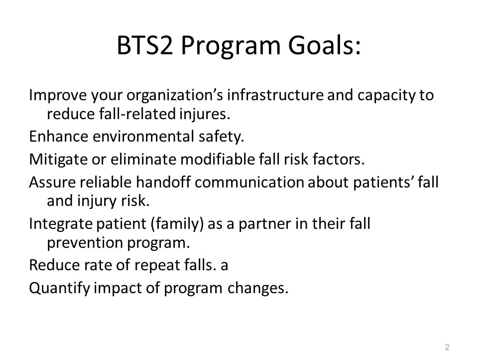 BTS2 Program Goals: Improve your organization's infrastructure and capacity to reduce fall-related injures.