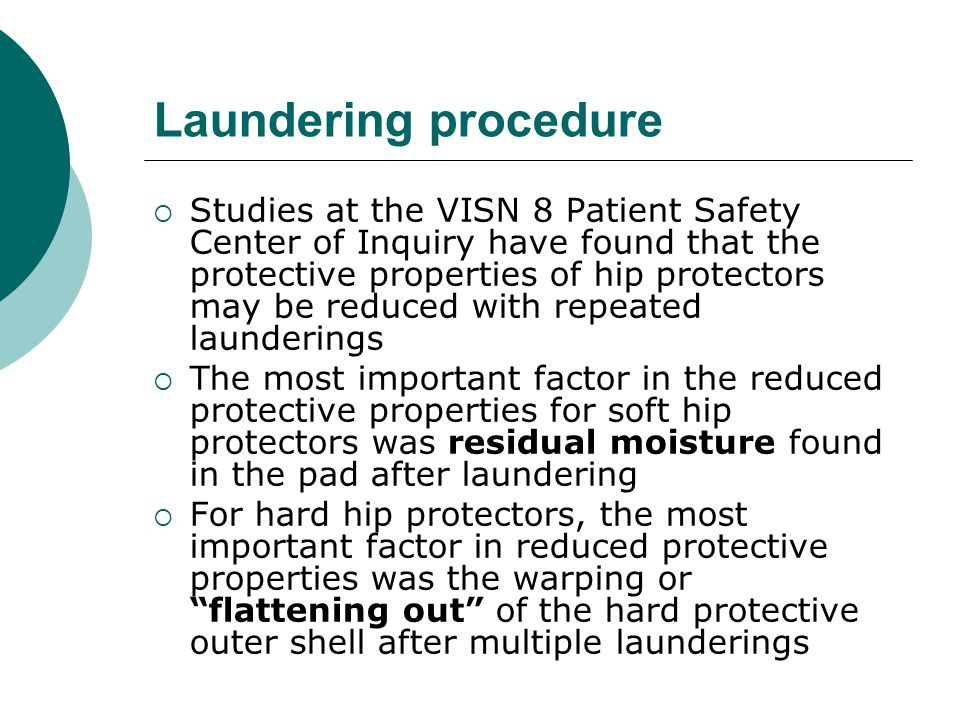 Laundering procedure  Studies at the VISN 8 Patient Safety Center of Inquiry have found that the protective properties of hip protectors may be reduced with repeated launderings  The most important factor in the reduced protective properties for soft hip protectors was residual moisture found in the pad after laundering  For hard hip protectors, the most important factor in reduced protective properties was the warping or flattening out of the hard protective outer shell after multiple launderings