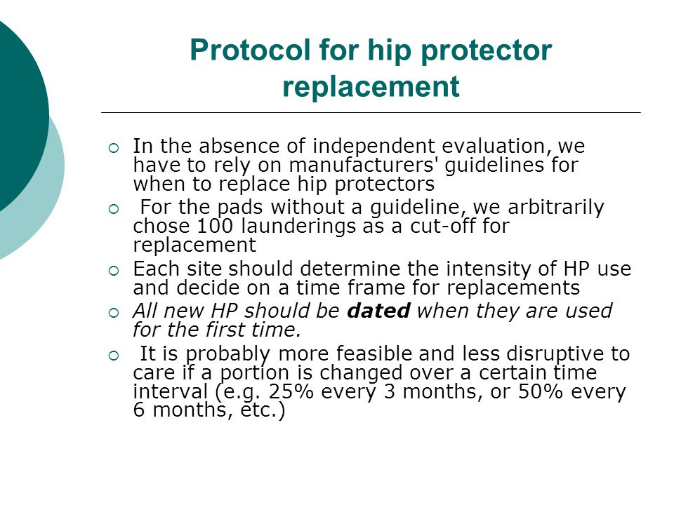 Protocol for hip protector replacement  In the absence of independent evaluation, we have to rely on manufacturers guidelines for when to replace hip protectors  For the pads without a guideline, we arbitrarily chose 100 launderings as a cut-off for replacement  Each site should determine the intensity of HP use and decide on a time frame for replacements  All new HP should be dated when they are used for the first time.