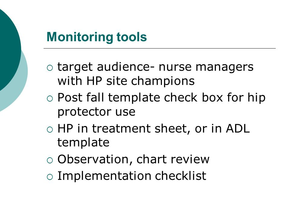 Monitoring tools  target audience- nurse managers with HP site champions  Post fall template check box for hip protector use  HP in treatment sheet, or in ADL template  Observation, chart review  Implementation checklist