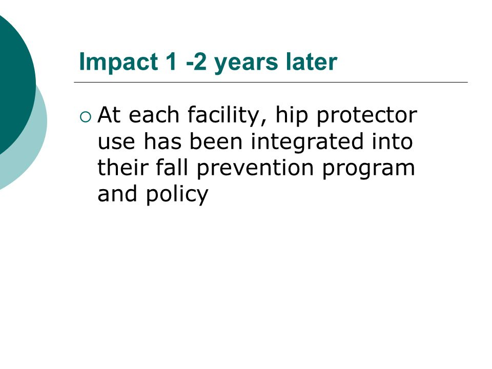 Impact 1 -2 years later  At each facility, hip protector use has been integrated into their fall prevention program and policy