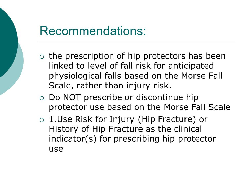  the prescription of hip protectors has been linked to level of fall risk for anticipated physiological falls based on the Morse Fall Scale, rather than injury risk.