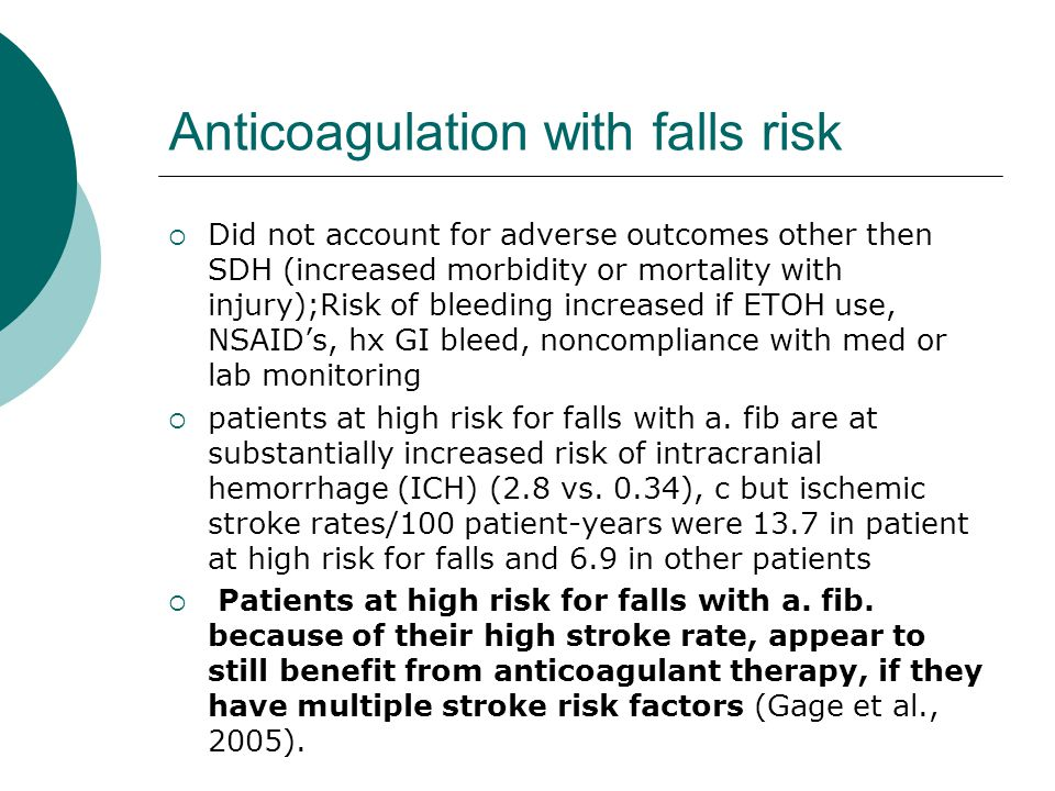 Anticoagulation with falls risk  Did not account for adverse outcomes other then SDH (increased morbidity or mortality with injury);Risk of bleeding increased if ETOH use, NSAID's, hx GI bleed, noncompliance with med or lab monitoring  patients at high risk for falls with a.