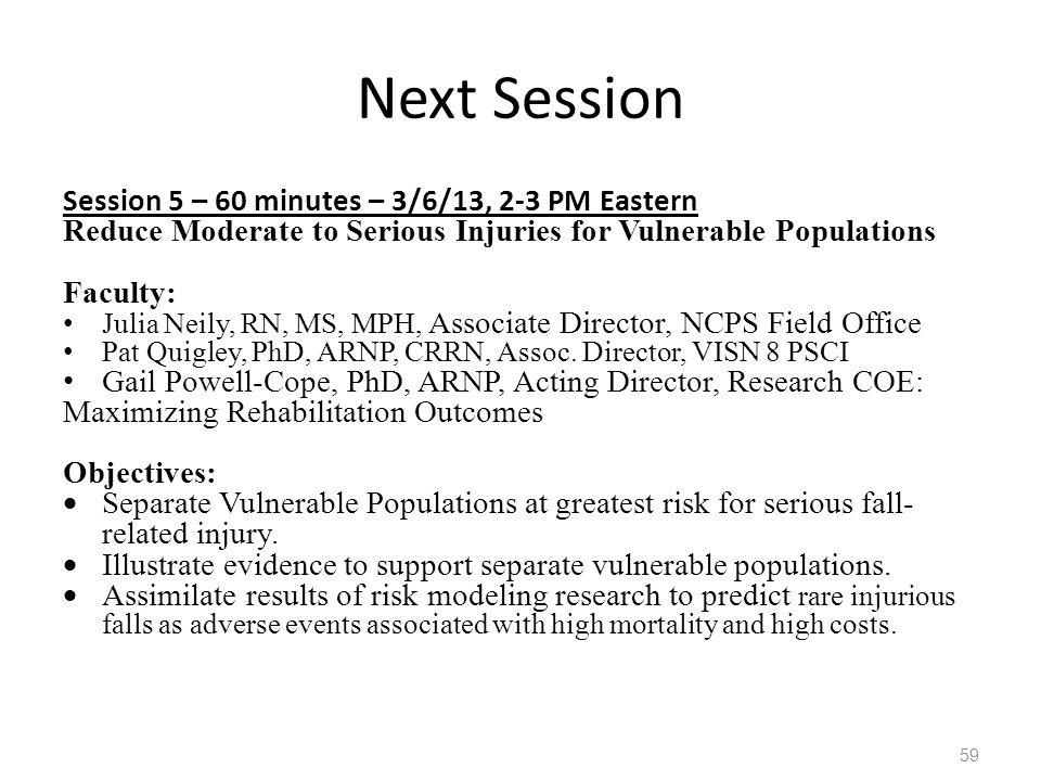 Next Session Session 5 – 60 minutes – 3/6/13, 2-3 PM Eastern Reduce Moderate to Serious Injuries for Vulnerable Populations Faculty: Julia Neily, RN, MS, MPH, Associate Director, NCPS Field Office Pat Quigley, PhD, ARNP, CRRN, Assoc.