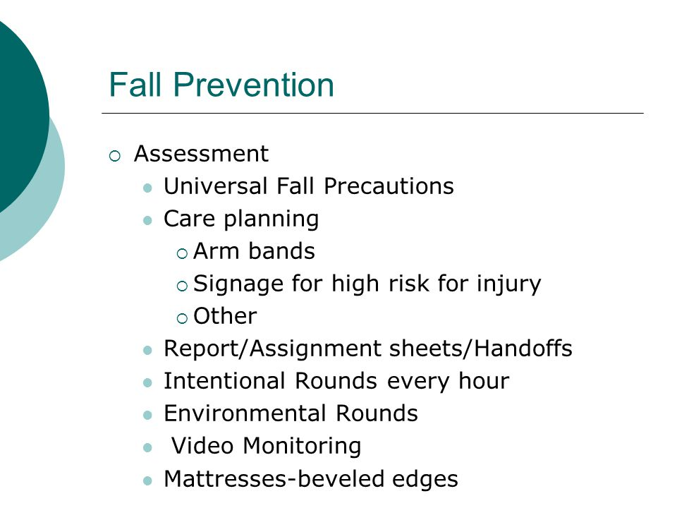 Fall Prevention  Assessment Universal Fall Precautions Care planning  Arm bands  Signage for high risk for injury  Other Report/Assignment sheets/Handoffs Intentional Rounds every hour Environmental Rounds Video Monitoring Mattresses-beveled edges