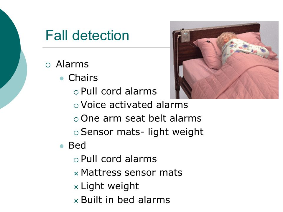 Fall detection  Alarms Chairs  Pull cord alarms  Voice activated alarms  One arm seat belt alarms  Sensor mats- light weight Bed  Pull cord alarms  Mattress sensor mats  Light weight  Built in bed alarms
