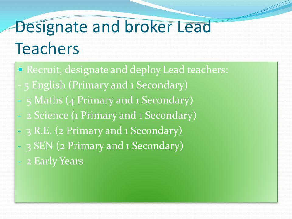Designate and broker Lead Teachers Recruit, designate and deploy Lead teachers: - 5 English (Primary and 1 Secondary) - 5 Maths (4 Primary and 1 Secondary) - 2 Science (1 Primary and 1 Secondary) - 3 R.E.