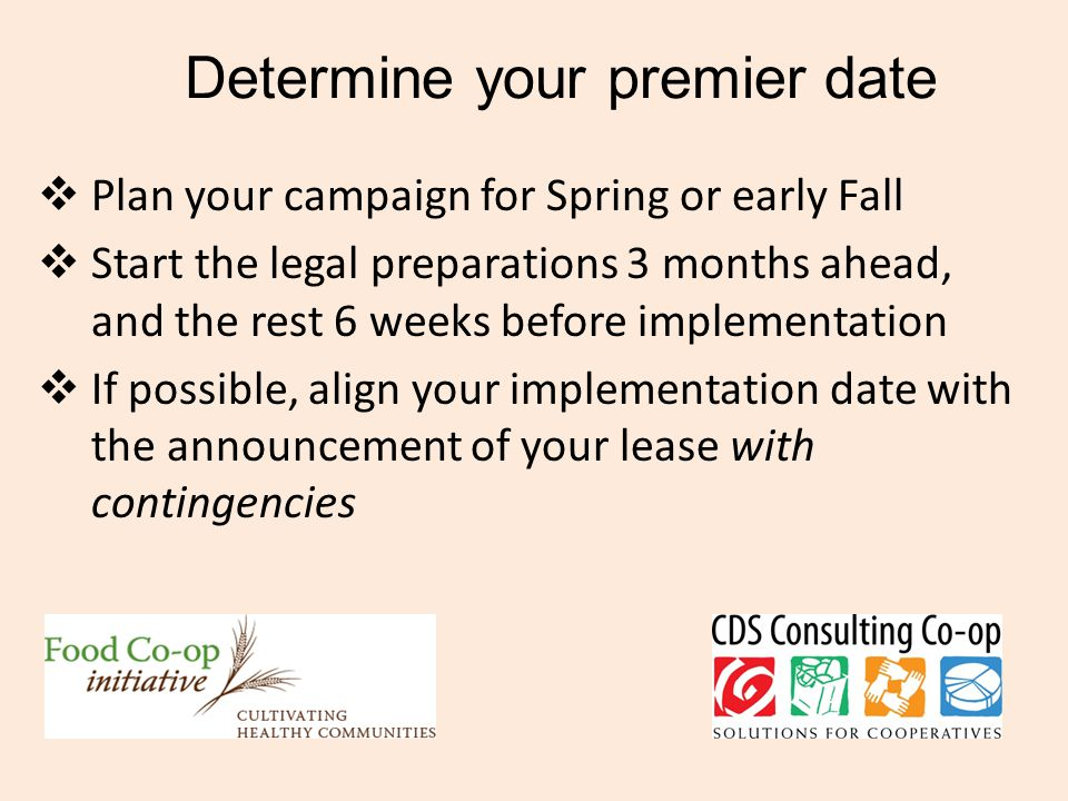 Determine your premier date  Plan your campaign for Spring or early Fall  Start the legal preparations 3 months ahead, and the rest 6 weeks before implementation  If possible, align your implementation date with the announcement of your lease with contingencies