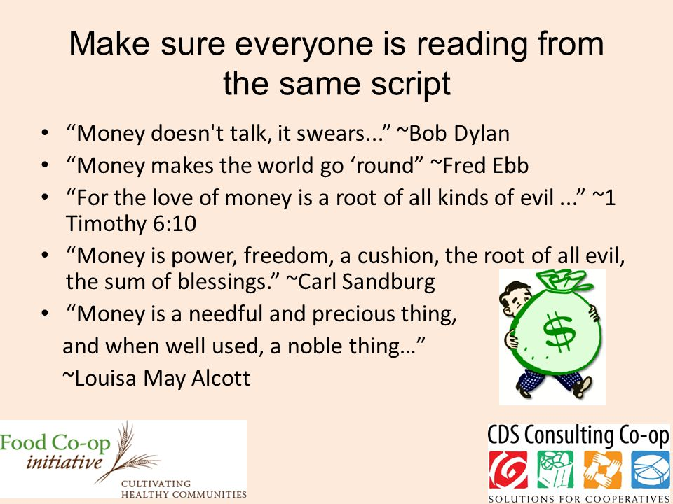 Make sure everyone is reading from the same script Money doesn t talk, it swears... ~Bob Dylan Money makes the world go 'round ~Fred Ebb For the love of money is a root of all kinds of evil... ~1 Timothy 6:10 Money is power, freedom, a cushion, the root of all evil, the sum of blessings. ~Carl Sandburg Money is a needful and precious thing, and when well used, a noble thing… ~Louisa May Alcott
