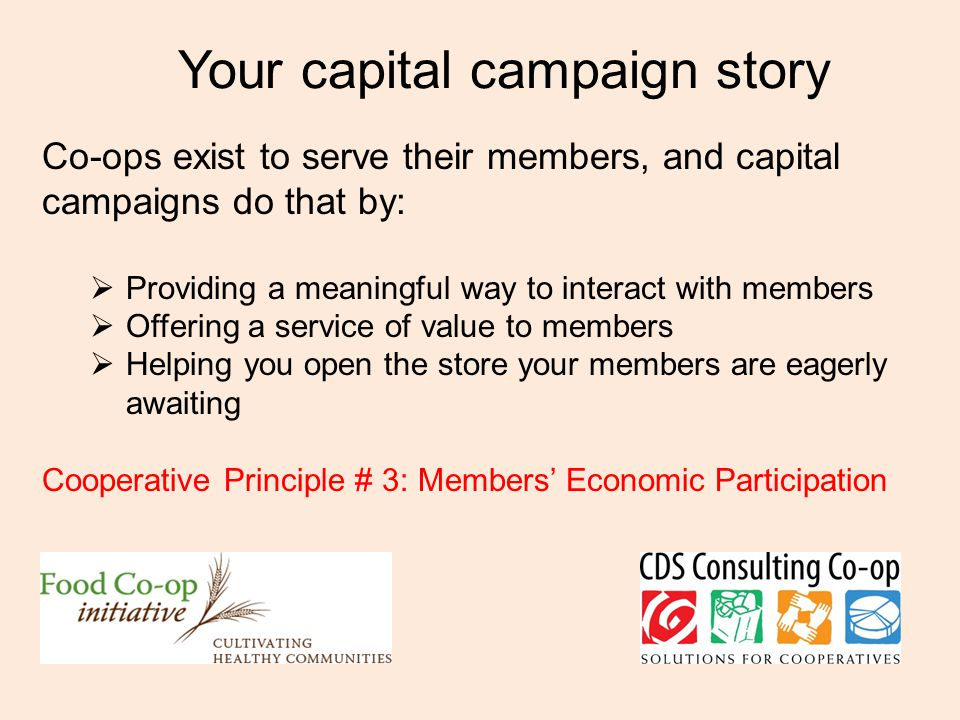 Your capital campaign story Co-ops exist to serve their members, and capital campaigns do that by:  Providing a meaningful way to interact with members  Offering a service of value to members  Helping you open the store your members are eagerly awaiting Cooperative Principle # 3: Members' Economic Participation