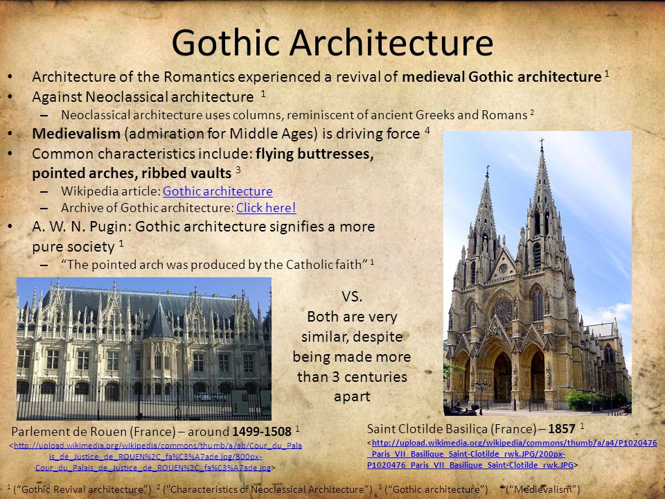 Gothic Architecture Architecture of the Romantics experienced a revival of medieval Gothic architecture 1 Against Neoclassical architecture 1 – Neoclassical architecture uses columns, reminiscent of ancient Greeks and Romans 2 Medievalism (admiration for Middle Ages) is driving force 4 Common characteristics include: flying buttresses, pointed arches, ribbed vaults 3 – Wikipedia article: Gothic architectureGothic architecture – Archive of Gothic architecture: Click here!Click here.