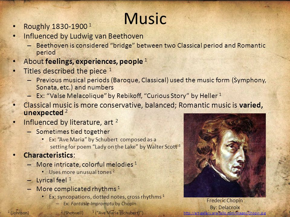 Music Roughly 1830-1900 1 Influenced by Ludwig van Beethoven – Beethoven is considered bridge between two Classical period and Romantic period About feelings, experiences, people 1 Titles described the piece 1 – Previous musical periods (Baroque, Classical) used the music form (Symphony, Sonata, etc.) and numbers – Ex: Valse Melacolique by Rebikoff, Curious Story by Heller 1 Classical music is more conservative, balanced; Romantic music is varied, unexpected 2 Influenced by literature, art 2 – Sometimes tied together Ex: Ave Maria by Schubert composed as a setting for poem Lady on the Lake by Walter Scott 3 Characteristics: – More intricate, colorful melodies 1 Uses more unusual tones 2 – Lyrical feel 1 – More complicated rhythms 1 Ex: syncopations, dotted notes, cross rhythms 1 – Ex: Fantasie-Impromptu by Chopin 1 (Johnson) 2 (Shotwell) 3 ( Ave Maria (Schubert) ) Frederic Chopin By: Delacroix http://art-gallery.ana-tello.com/images/Chopin.jpg