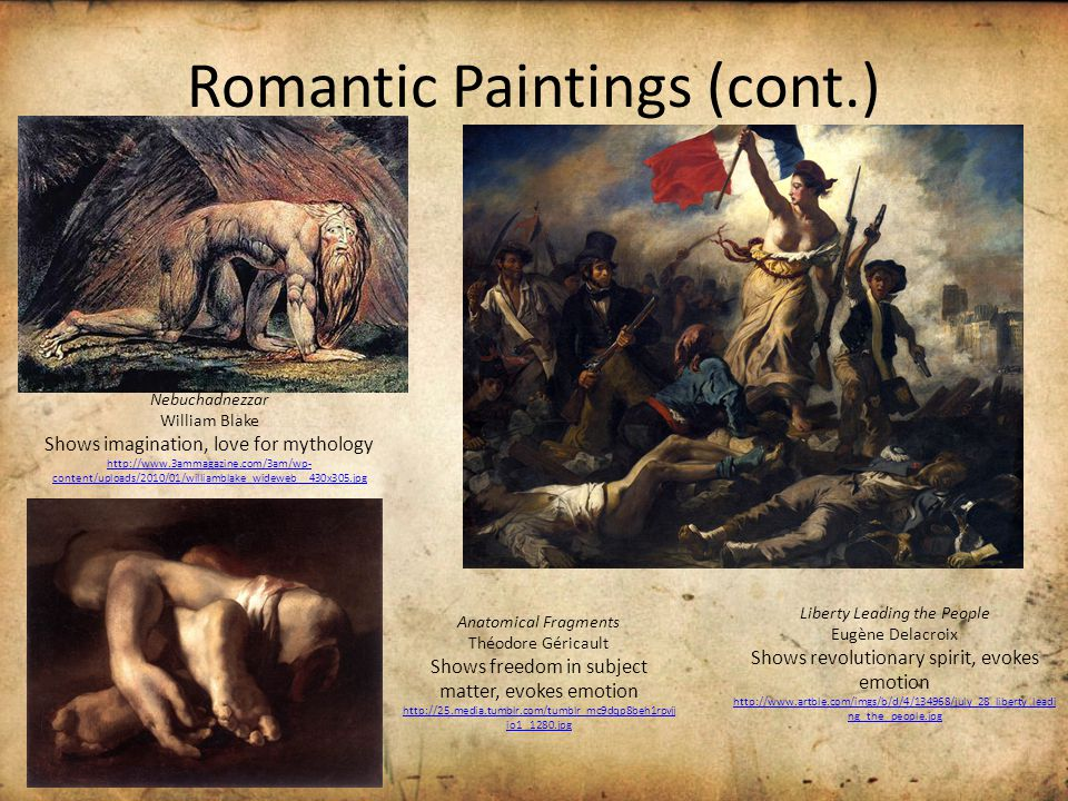 Romantic Paintings (cont.) Nebuchadnezzar William Blake Shows imagination, love for mythology http://www.3ammagazine.com/3am/wp- content/uploads/2010/01/williamblake_wideweb__430x305.jpg Anatomical Fragments Théodore Géricault Shows freedom in subject matter, evokes emotion http://25.media.tumblr.com/tumblr_mc9dqp8beh1rpvjj io1_1280.jpg Liberty Leading the People Eugène Delacroix Shows revolutionary spirit, evokes emotion http://www.artble.com/imgs/b/d/4/134968/july_28_liberty_leadi ng_the_people.jpg