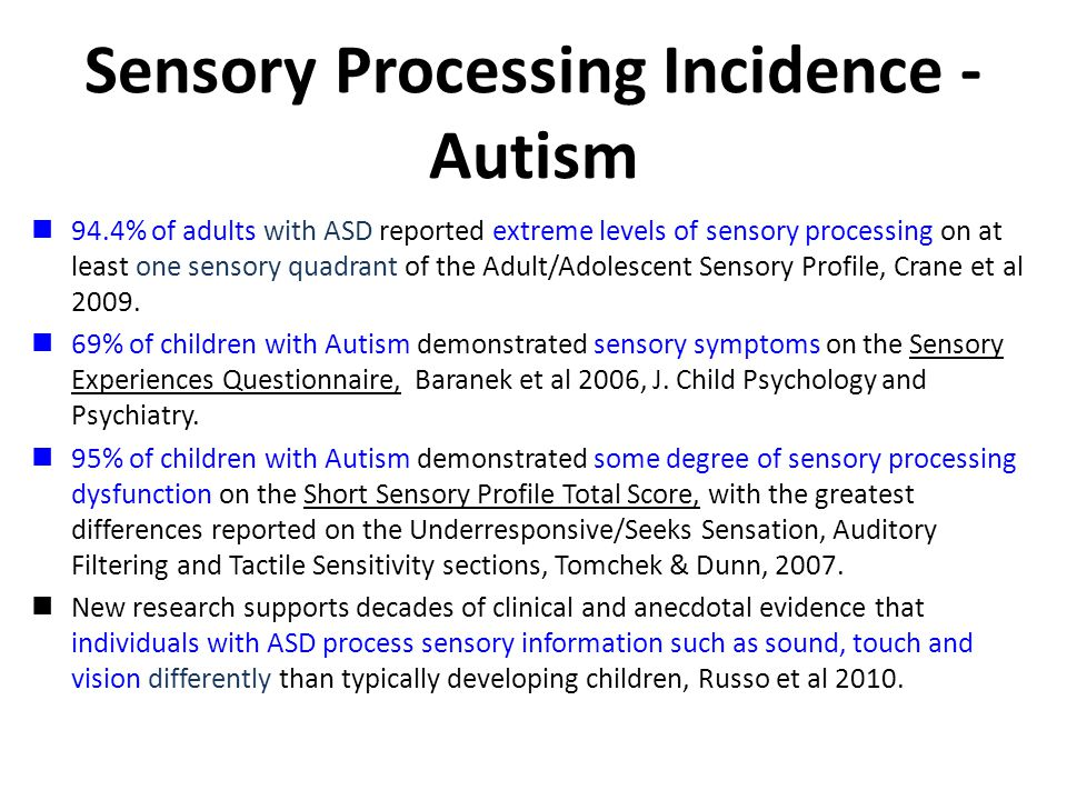 Sensory Processing Incidence - Autism 94.4% of adults with ASD reported extreme levels of sensory processing on at least one sensory quadrant of the Adult/Adolescent Sensory Profile, Crane et al 2009.