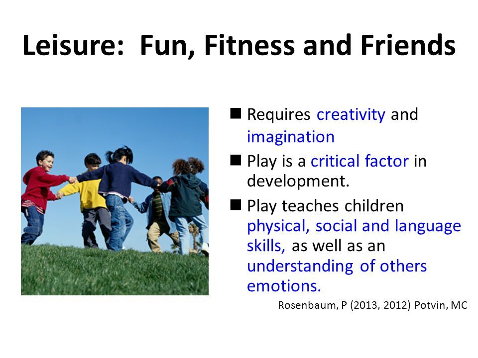 Leisure: Fun, Fitness and Friends Requires creativity and imagination Play is a critical factor in development.