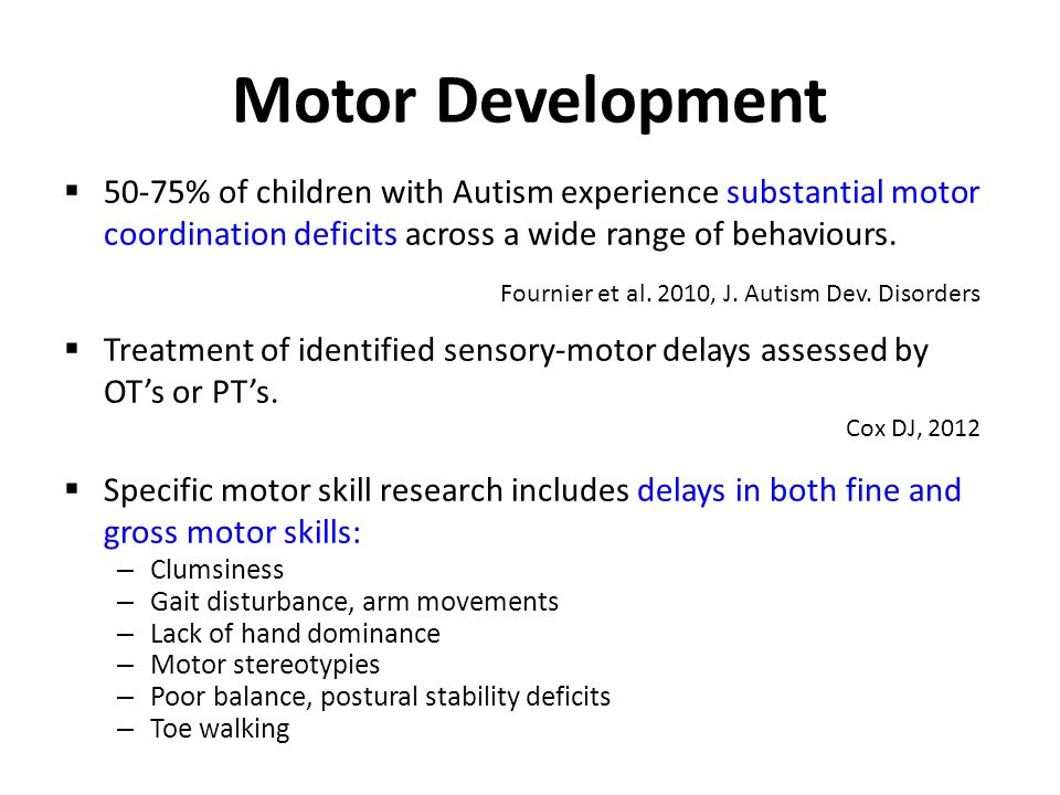 Motor Development  50-75% of children with Autism experience substantial motor coordination deficits across a wide range of behaviours.