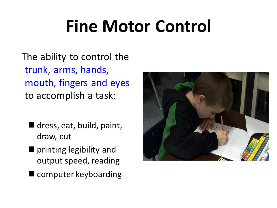 Fine Motor Control The ability to control the trunk, arms, hands, mouth, fingers and eyes to accomplish a task: dress, eat, build, paint, draw, cut printing legibility and output speed, reading computer keyboarding