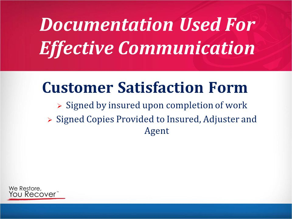 Documentation Used For Effective Communication Customer Satisfaction Form   Signed by insured upon completion of work   Signed Copies Provided to Insured, Adjuster and Agent