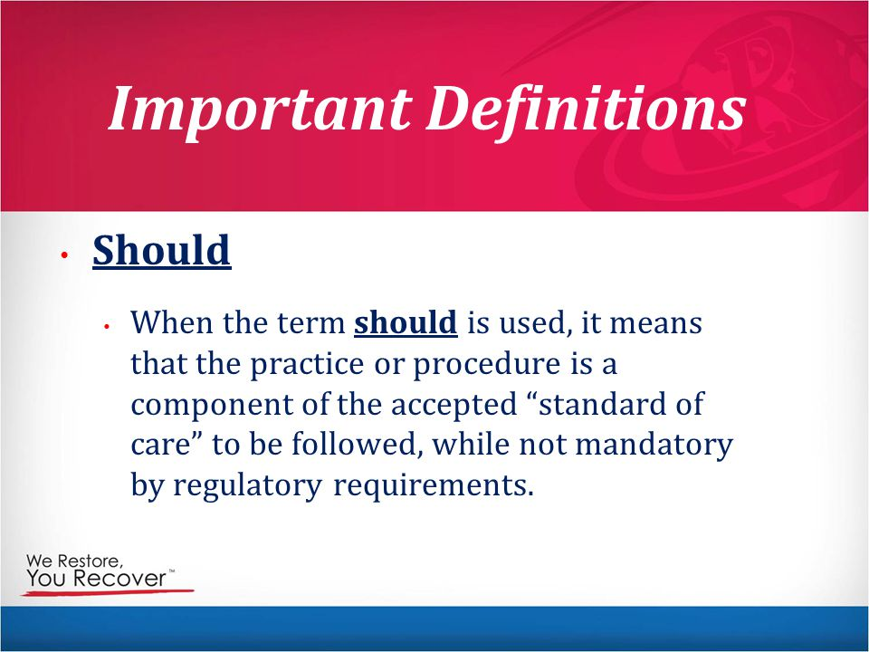 Important Definitions Should When the term should is used, it means that the practice or procedure is a component of the accepted standard of care to be followed, while not mandatory by regulatory requirements.