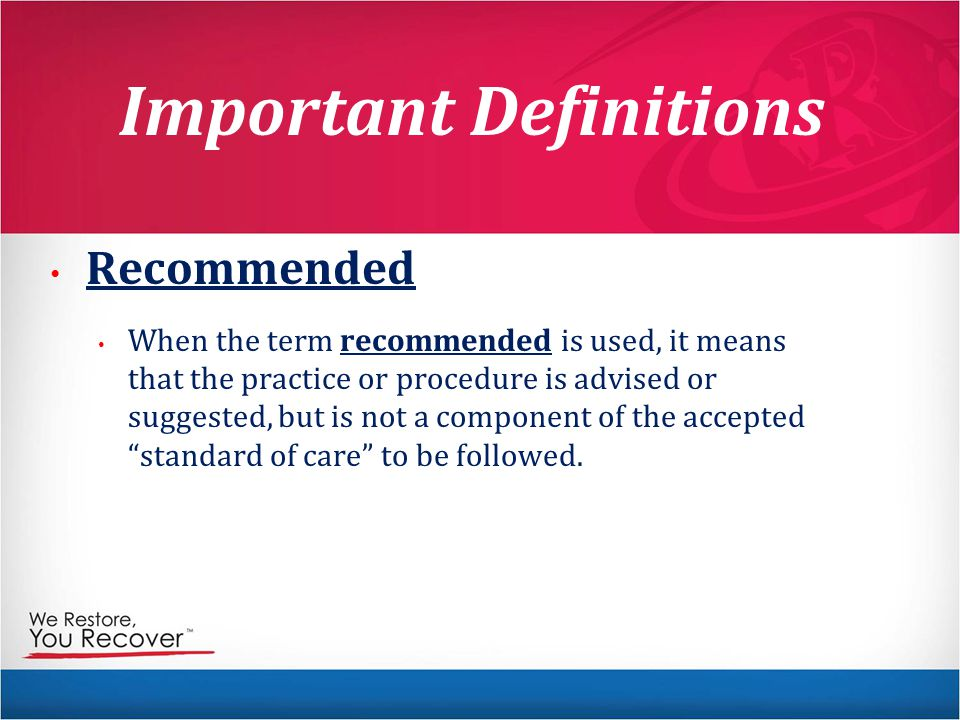 Important Definitions Recommended When the term recommended is used, it means that the practice or procedure is advised or suggested, but is not a component of the accepted standard of care to be followed.